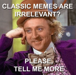 Not old... They are classic baby, yeah!: CLASSIC MEMES ARE  IRRELEVANT?  PLEASE  TELL ME MORE Not old... They are classic baby, yeah!