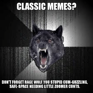 Rage Wolf: Not For Zoomer Pussies.: CLASSIC MEMES?  DONT FORGET RAGE WOLF YOU STUPID CUM-GUZZLING,  SAFE-SPACE NEEDING LITTLE ZOOMER CUNTS. Rage Wolf: Not For Zoomer Pussies.