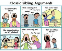 Happy National Siblings Day! Stop breathing my air! nationalsiblingsday: Classic Sibling Arguments  He's copying me!  He's on my side!  She's LOOKING  He's copying me.  at me!  MOM!  Mom!  Hedger Humor  She's touching me!  He's breathing  She keeps looking  my air!  out MY window!  No I'm not.  O Adrienne Hedger Happy National Siblings Day! Stop breathing my air! nationalsiblingsday