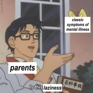 Laziness: classic  symptoms of  mental illness  parents  Is this laziness?