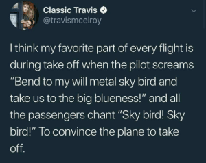 "Flight, Metal, and All The: Classic Travise  @travismcelroy  I think my favorite part of every flight is  during take off when the pilot screams  ""Bend to my will metal sky bird and  take us to the big blueness!"" and all  the passengers chant ""Sky bird! Sky  bird!"" To convince the plane to take  off Let the chanting begin"