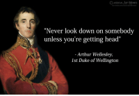 "Arthur, Head, and Duke: CLASSICAL ART MaMES  ""Never look down on somebody  unless you're getting head""  - Arthur Wellesley,  1st Duke of Wellington"