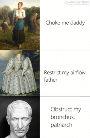 Choke Me: CLASSICAL ART MEMES  Choke me daddy  Restrict my airflow  father  Obstruct my  bronchus,  patriarch