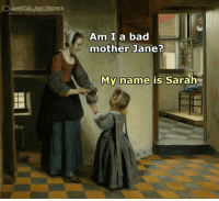 Bad, Facebook, and Memes: CLASSICAL ART MEMES  facebook.com/classicalartimemes  Am I a bad  mother Jane?  My name is Sarah
