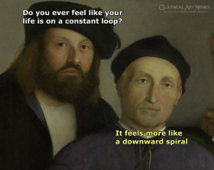 Art Memes Facebook: CLASSICAL ART MEMES  facebook.com/classicalartimemes  Do you ever feel like your  life is on a constant loop?  It feels more like  a downward spiral