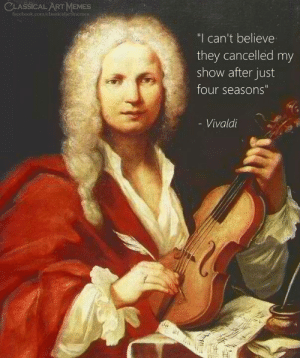 """four seasons: CLASSICAL ART MEMES  facebook.com/classicalartimemes  """"I can't believe  they cancelled my  show after just  four seasons""""  - Vivaldi"""