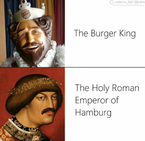 emperor: CLASSICAL ART MEMES  facebook.com/classicalartimemes  The Burger King  The Holy Roman  Emperor of  Hamburg