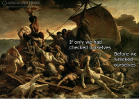 Facebook, Memes, and facebook.com: CLASSICAL ART MEMES  facebook.com/classicalartmemes  If only we had  checked ourselves  Before we  wrecked  ourselves