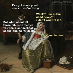 banter: CLASSICAL ART MEMES  facebook.com/classicalartmemes  I've got some good  news... you're dying  What!? How is that  good news??  I don't want to die  But what about all  those nihilistic memes  you share on facebook  about longing for death?  That's just banter