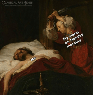 monday morning: CLASSICAL ART MEMES  facebook.com/classicalartmemes  My alarm  on Monday  morning