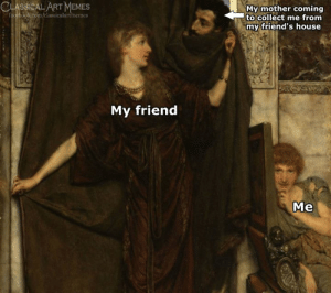 Facebook, Friends, and Memes: CLASSICAL ART MEMES  facebook.com/classicalartmemes  My mother coming  to collect me from  my friend's house  My friend  Me