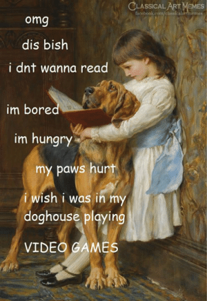 Bored, Facebook, and Hungry: CLASSICAL ART MEMES  facebook.com/classicalartmemes  omg  dis bish  i dnt wanna read  im bored  im hungry  my paws hurt  i wish i was in my  doghouse playing  VIDEO GAMES
