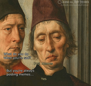 Facebook, Memes, and facebook.com: CLASSICAL ART MEMES  facebook.com/classicalartmemes  What do you do  when you're sad?  Post memes  But you're always  posting memes...  Yes