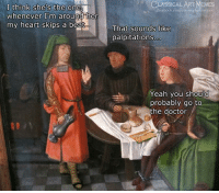 Doctor, Facebook, and Memes: CLASSICAL/ART  MEMES  I think she's the one  whenever I'm around her  my heart skips a beat  facebook.com/elassicalartmem  That sounds like  palpitations  Yeah you should  probably go to  the doctor