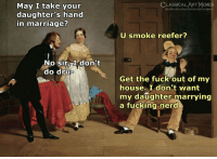Facebook, Fucking, and Marriage: CLASSICAL/ART MEMES  May I take your  daughter's hand  in marriage?  facebook.com/elassicalartmetne  U smoke reefer?  No sirI don't  do dru  0  Get the fuck out of my  house. I don't want  my daughter marrying  a fucking nerd