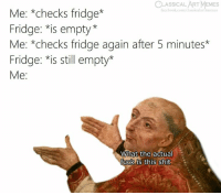 Facebook, Frick, and Memes: CLASSICAL ART MEMES  Me: *checks fridge*  Fridge: *is empty*  Me: *checks fridage again after 5 minutes*  Fridge: *is still empty*  Me:  facebook.com/classicalart  What the actual  Tuck is this shit The frick is dis