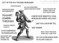 dese: CLASSICAL ART MEMES  OUT OF THE WAY FUCKING NOBLEMEN  facebook.com/classic  rtmeme  STEP UPWARDS  DO YOU EVEN KNOW  ABOUT CROP ROTATION?  BACK THE FUCK OFF  BARON, THIS IS MY  PLOT RIGHT HURR  NOBLEMAN? MORE  LIKE NOBLEBITCH  PEASANT  COMING  THROUGH  I KNOW HOW SENSITIVE YOUR  NOBLEMAN HANDS ARE LMAO  LIKE YOU CAN EVEN TILL  FOURTH TWENTY,  PLANT IT  SERF SWERVE  FAVE SANDWICH?  PLOUGHMANS LOL  FIRST I CHOP THIS CROP  THENI MOP YOUR PLOP  DESE CROPS AINT  GONNA TEND  THEMSELVES  DO YOU EVEN KNOW HOWW  TO PLANT BARLEY?
