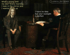 eyesight: CLASSICAL ART MEMES  What's wrong with  me doc? Every morning  I look in the mirror and  I wanna throw up  facebook.com/classicalartmemes  I have no idea  but your eyesight  is, perfect