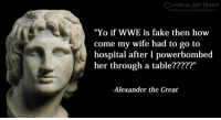 """Fake, Memes, and World Wrestling Entertainment: CLASSICAL ART MEMES  """"Yo if WWE is fake then how  come my wife had to go to  hospital after I powerbombed  her through a table?????""""  -Alexander the Great"""