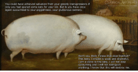 Memes, Classical Art, and Classical: CLASSICAL ART MEMES  You could have achieved salvation from your greedy transgressions if  only you had spared some öats for your kin. But lo you have once  again succumbed to your piggishness, your gluttonous swinery.  Don't you think I know that dear brathah?  This body I inhabit is weak and shameful,  I am a slave to the öats, I wil not stop  consuming and I will not relinquish  anything. I know that this will destroy me