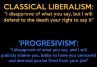 """Dank, Progressive, and Say It: CLASSICAL LIBERALISM:  """"I disapprove of what you say, but I will  defend to the death your right to say it  PROGRESIVISM:  """"I disapprove of what you say. and Iwill  publicly shame you, lobby to have you censored  and demand you be fired from your job Classical liberals are staunch defenders of freedom of speech.   Unfortunately, many contemporary liberals have faltered on this issue, with many of them seeing freedom of speech merely as a tool for the strong to take advantage of the weak, rather than a fundamental component of a free society.   While many progressives do support free speech, a considerable percentage do not. According to a poll by YouGov, half of Democrats believe in criminalizing """"hate speech."""" Pew Research puts that number at 35%.   These numbers are considerably higher than the ~35% of Republicans and Independents supporting criminalizing hate speech in the YouGov poll, and 18% of Republicans and 27% of Independents in the Pew poll.   Regardless of one's political affiliation, it is important to recognize that freedom of speech is the bedrock of a free society.   It is also worth noting that speech restrictions will likely backfire. Hate speech laws could be used selectively depending on who is in power. And there is a strong case that most popular religious texts contain hate speech.   (Imagine if regressive leftists got the hate speech laws they wanted, and a Republican government used them to censor Islamic religious texts.)  Speech restrictions violate not only the speaker's right to express him or herself, but also the right of his audience to hear what he or she has to say and be exposed to new ideas.   As Christopher Hitchens once asked, 'to whom you would delegate the task of deciding for you what you could read? To whom would you give the job of deciding for you what you could hear?'  The proper answer to that question is no one.   References: [1] https://today.yougov.com/news/2015/05/20/hate-speech/ [2] htt"""