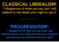 """Memes, Say It, and Liberalism: CLASSICAL LIBERALISM:  """"I disapprove of what you say, but l will  defend to the death your right to say it""""  ALIBERTARIANFUTURE.COM  PROGRESSIVISM:  I disapprove of what you say, and I will  publicly shame you, lobby to have you censored  and demand you be fired from your job!"""" Liberals no longer believe in free speech."""