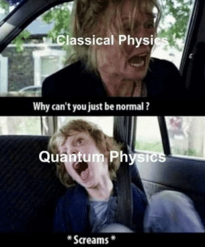 High iq: Classical Physics  Why can't you just be normal ?  Quantum Physics  Screams High iq