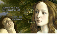 Future, Meme, and Classical Art: CLASSICAL  RT MEME  artmemes  cebook  I wonder what our  future together wil  look like  Just simply  close your  eyes  I can't see  anything...  Exactly