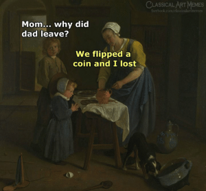 Dad, Memes, and Lost: CLASSICALART MEMES  Mom... why did  dad leave?  We flipped a  coin and I lost