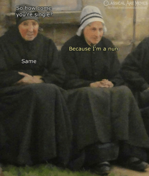 Memes, Classical Art, and Single: CLASSICALART MEMES  So how come  you're single?  Because I'm a nun  Same