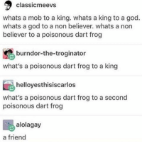 Bored, Memes, and 🤖: classicmeevs  whats a mob to a king. whats a king to a god.  whats a god to a non believer. whats a non  believer to a poisonous dart frog  burndor-the-troginator  what's a poisonous dart frog to a king  helloyesthisiscarlos  what's a poisonous dart frog to a second  poisonous dart frog  alolagay  a friend my friends are all busy and I'm super bored
