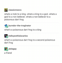 God, Memes, and 🤖: classicmeevs  whats a mob to a king. whats a king to a god. whats a  god to a non believer. whats a non believer to a  poisonous dart frog  burndor-the-troginator  what's a poisonous dart frog to a king  helloyesthisiscarlos frog to a second poisonous  what's a poisonous dart frog to a second poisonous  dart frog  alolagay  a friend finally.. an ansWER