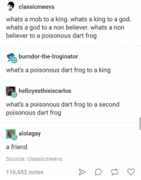 God, King, and Source: classicmeevs  whats a mob to a king. whats a king to a god.  whats a god to a non believer. whats a non  believer to a poisonous dart frog  burndor-the-troginator  what's a poisonous dart frog to a king  helloyesthisiscarlos  what's a poisonous dart frog to a second  poisonous dart frog  alolagay  a friend  Source: classicmeevs  116,652 notes