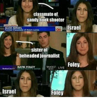 Memes, Israel, and Live: classmate of  sandy hook shooter  EXCLUSIVE  Israel  ALEX ISRAEL  Classmate of Adam Lanza  sister of  beheaded journalist  Foley  YAHOO! LIVE  KATIE FOLEY  Katie Couri  Israel  Foley RT @CONSPlRACY_FACT: https://t.co/wYzKv4CLd0