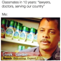 Memes, Passionate, and Lawyers: Classmates in 10 years: *lawyers,  doctors, serving our country*  Me:  Derek Cordon  Ranch Dressing Expert  foo I'm passionate about my craft.