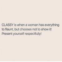 Memes, 🤖, and My Page: CLASSY is when a woman has everything  to flaunt, but chooses not to show it!  Present yourself respectfully! Classy <3  LIKE my page —> Spectacular
