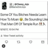 LMAOO: @classy_Jojo  @BlameDotJojo  Some Of You Bitches Needa Learn  How To Moan , Be Sounding Like  That Man Off Of Temple Run !!  9/18/17, 10:54 PM  l View Tweet activity LMAOO