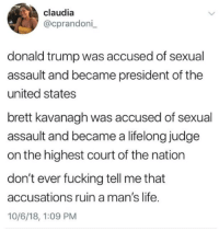 Donald Trump, Fucking, and Life: claudia  @cprandoni  donald trump was accused of sexual  assault and became president of the  united states  brett kavanagh was accused of sexual  assault and became a lifelong judge  on the highest court of the nation  don't ever fucking tell me that  accusations ruin a man's life.  10/6/18, 1:09 PM