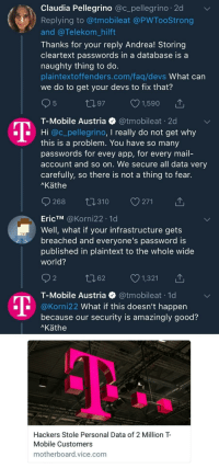 T-Mobile, Good, and Mail: Claudia Pellegrino @c_pellegrino 2d  Replying to @tmobileat @PWTooStrong  and @Telekom_hilft  Thanks for your reply Andrea! Storing  cleartext passwords in a database is a  naughty thing to do.  plaintextoffenders.com/faq/devs What can  we do to get your devs to fix that?  5  197 1,590  T-Mobile Austria @tmobileat 20  Hi @c_pellegrino, I really do not get why  this is a problem. You have so many  passwords for evey app, for every mail-  account and so on. We secure all data very  carefully, so there is not a thing to fear.  Käthe  268 t0310 271  EricTM @Korni22 .1d  Well, what if your infrastructure gets  breached and everyone's password is  published in plaintext to the whole wide  world?  2  062 1,321  T-Mobile Austria @tmobileat 1d  @Korni22 What if this doesn't happern  because our security is amazingly good?  Käthe  Hackers Stole Personal Data of 2 Million T  Mobile Customers  motherboard.vice.com Amazingly good security
