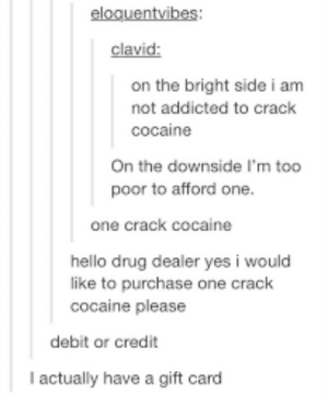 Drug Dealer, Hello, and Addicted: clavid:  on the bright side i am  not addicted to crack  cocaine  On the downside I'm too  poor to afford one  one crack cocaine  hello drug dealer yes i would  like to purchase one crack  cocaine please  debit or credit  l actually have a gift card crack cocaine
