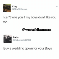 😂😂😂 back2sender: Clay  @AlexAlphonso  I can't wife you if my boys don't like you  tbh  @westafrikanman  Babs  @BabatundeCASH  Buy a wedding gown for your Boys 😂😂😂 back2sender