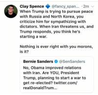 Bernie Sanders, Memes, and North Korea: Clay Spence@fancy_span.. 2m v  When Trump is trying to pursue peace  with Russia and North Korea, you  criticize him for sympathizing with  dictators. When Iran threatens us, and  Trump responds, you think he's  starting a war.  Nothing is ever right with you morons,  is it?  Bernie Sanders@SenSanders  No, Obama improved relations  with Iran. Are YOU, President  Trump, planning to start a war to  get re-elected? twitter.com/  realDonaldTrum.. (CS)