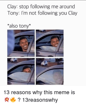 Meme, Memes, and : Clay: stop following me around Tony: I'm not ...: Clay: stop following me around  Tony: I'm not following you Clay  *also tony*  @13.reaspnsthymemes  13 reasons why this meme is  ?13reasonswhy Meme, Memes, and : Clay: stop following me around Tony: I'm not ...