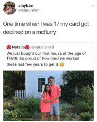 Real talk 😂👏 https://t.co/UtFNhlbTgr: claybae  @clay_rehm  One time when I was 17 my card got  declined on a mcflurry  裊Natalia裊@nataliamk8  We just bought our first house at the age of  17&16. So proud of how hard we worked  these last few years to get it Real talk 😂👏 https://t.co/UtFNhlbTgr