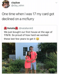 😂😂😂 | More 👉 @miinute: claybae  @clay_rehm  One time when I was 17 my card got  declined on a mcflurry  幾Natalia裊@natal.amk8  We just bought our first house at the age of  17&16. So proud of how hard we worked  these last few years to get it 😂😂😂 | More 👉 @miinute