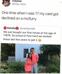 I was lucky to make it to 3rd period, or get to school at all.. @tatum.strangely: claybae  @clay_rehm  One time when I was 17 my card got  declined on a mcflurry  裊Natalia裊@natal.amk8  We just bought our first house at the age of  17&16. So proud of how hard we worked  these last few years to get it I was lucky to make it to 3rd period, or get to school at all.. @tatum.strangely
