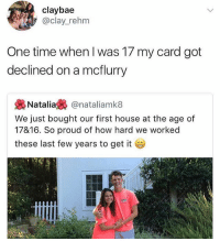 Who the f buys a house at 17?: claybae  @clay_rehm  One time when l was 17 my card got  declined on a mcflurry  幾Natalia裊@natal.amk8  We just bought our first house at the age of  17816. So proud of how hard we worked  these last few years to get it Who the f buys a house at 17?