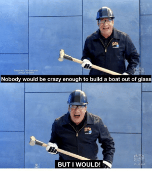 Crazy, Flexing, and Blank: CLEA  Danperous Demonstration  DO NOT ATTEMPT  Nobody would be crazy enough to build a boat out of glass  LO  OLEA  FLE  GLU  BUT I WOULD!  CLEAR Phil Swift in the newest Flex Glue commercial (With added blank bottom part so you can crop out the made with mematic logo)