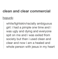 Girls, Jesus, and Ugly: clean and clear commercial  hopunk:  white/lightskin/racially ambiguous  girl: i had a pimple one time and i  was ugly and dying and everyone  spit on me and i was exiled from  society but then i used clean and  clear and now i am a healed and  whole person with jesus in my heart I use clean and clear