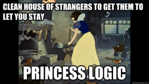 Disney Princess Logic memes | quickmeme: CLEAN HOUSE OF STRANGERS TO GET THEM TO  LET YOUSTAY  PRINCESS LOGIC  quickmeme.com Disney Princess Logic memes | quickmeme